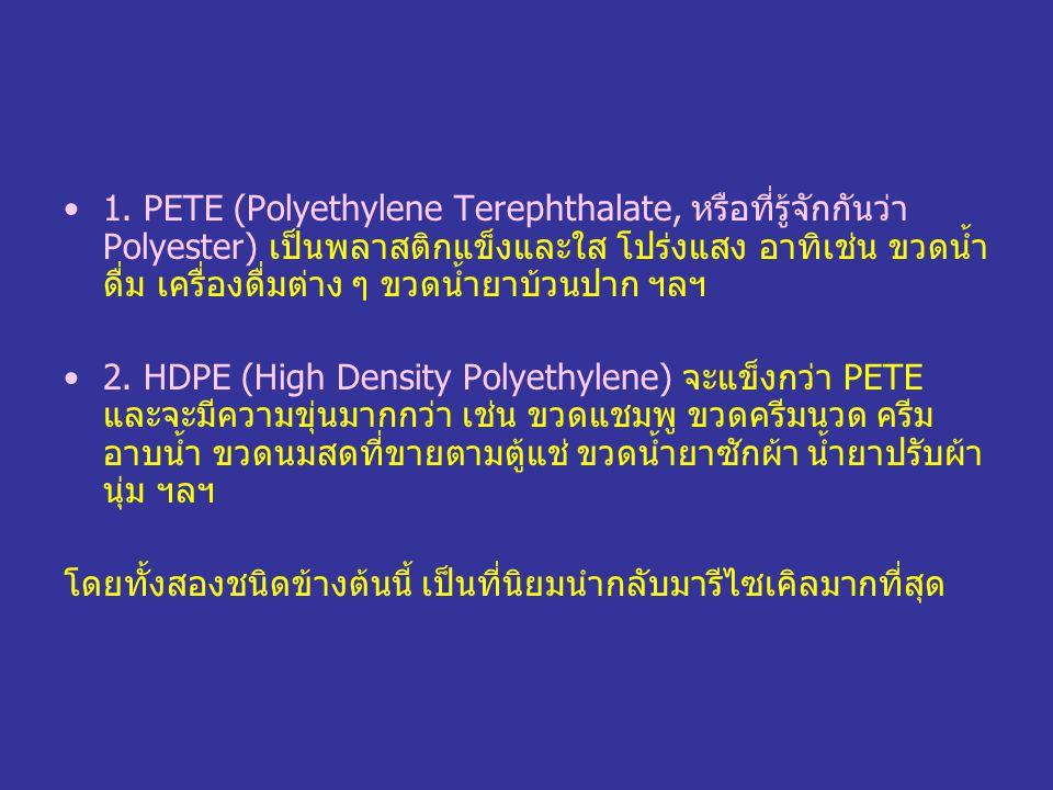 1. PETE (Polyethylene Terephthalate, หรือที่รู้จักกันว่า Polyester) เป็นพลาสติกแข็งและใส โปร่งแสง อาทิเช่น ขวดน้ำดื่ม เครื่องดื่มต่าง ๆ ขวดน้ำยาบ้วนปาก ฯลฯ