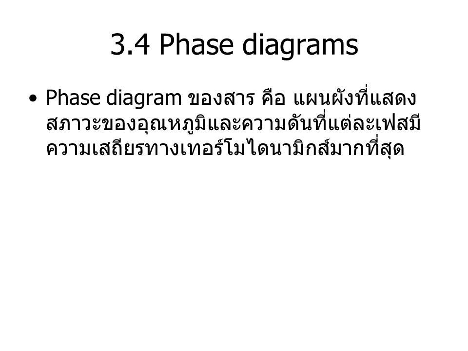 3.4 Phase diagrams Phase diagram ของสาร คือ แผนผังที่แสดงสภาวะของอุณหภูมิและความดันที่แต่ละเฟสมีความเสถียรทางเทอร์โมไดนามิกส์มากที่สุด.