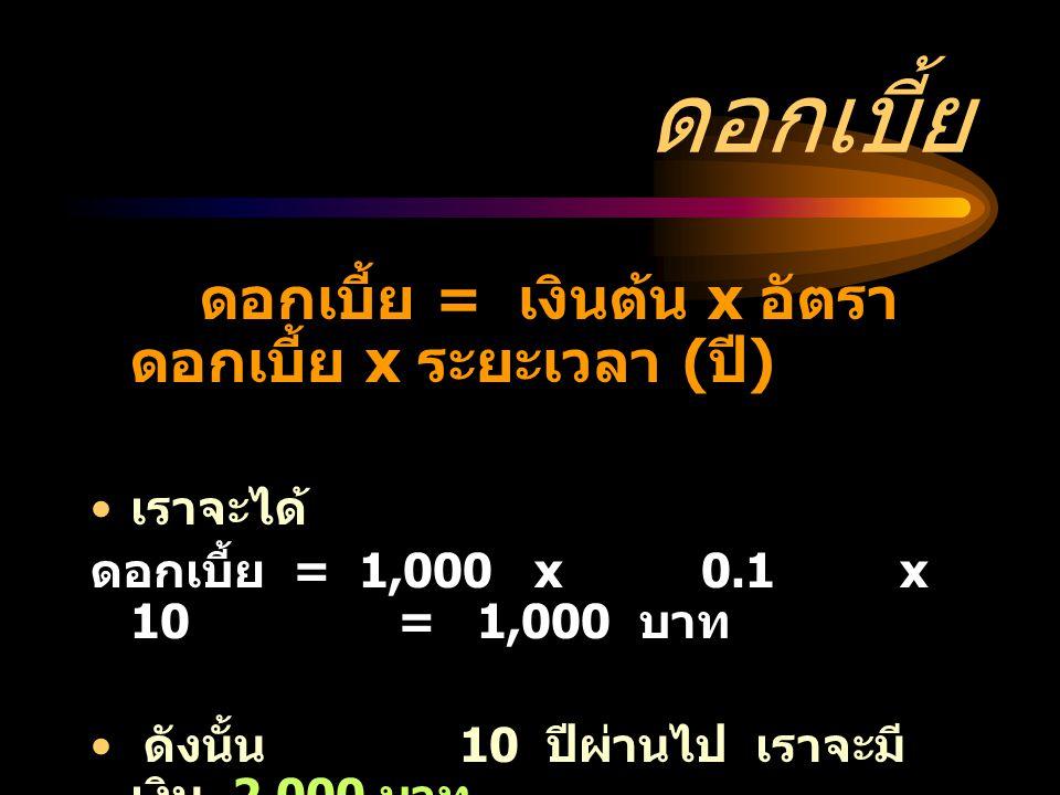 ดอกเบี้ย เราจะได้ ดอกเบี้ย = 1,000 x 0.1 x 10 = 1,000 บาท