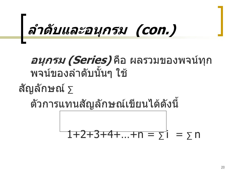 ลำดับและอนุกรม (con.) อนุกรม (Series) คือ ผลรวมของพจน์ทุกพจน์ของลำดับนั้นๆ ใช้ สัญลักษณ์ ∑ ตัวการแทนสัญลักษณ์เขียนได้ดังนี้