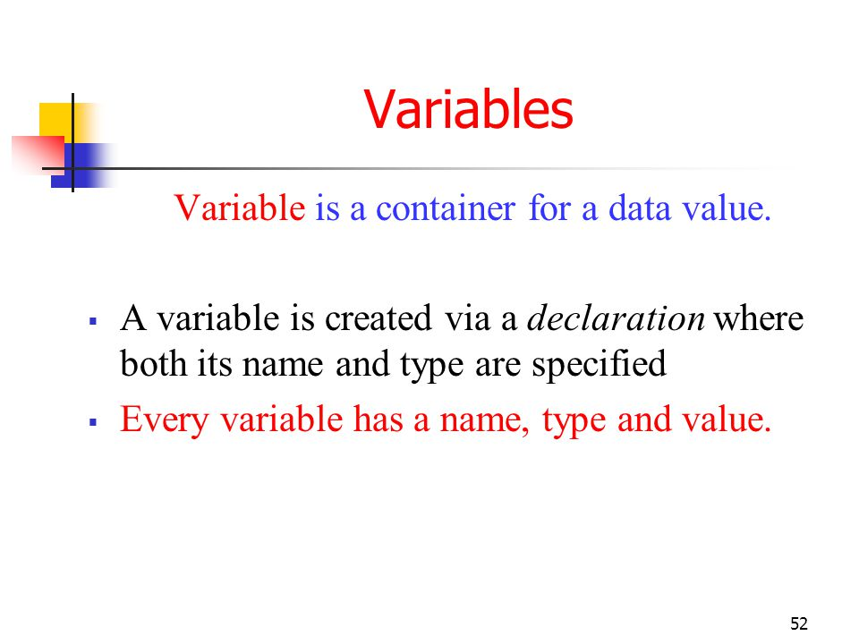 Variables Variable is a container for a data value. A variable is created via a declaration where both its name and type are specified.