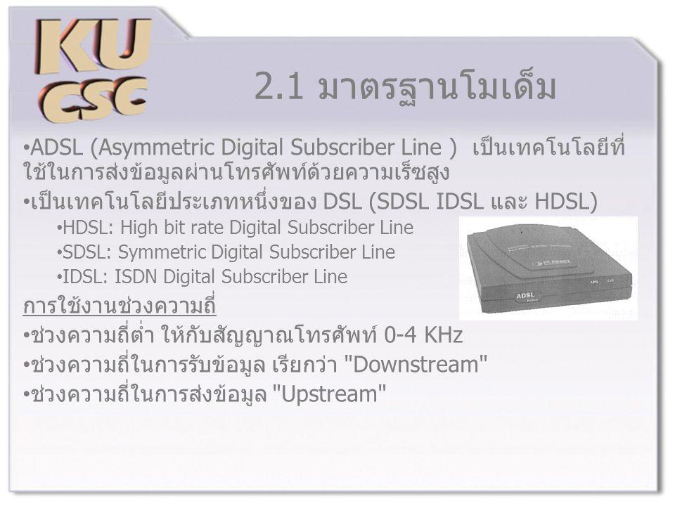 2.1 มาตรฐานโมเด็ม ADSL (Asymmetric Digital Subscriber Line ) เป็นเทคโนโลยีที่ใช้ในการส่งข้อมูลผ่านโทรศัพท์ด้วยความเร็ซสูง.