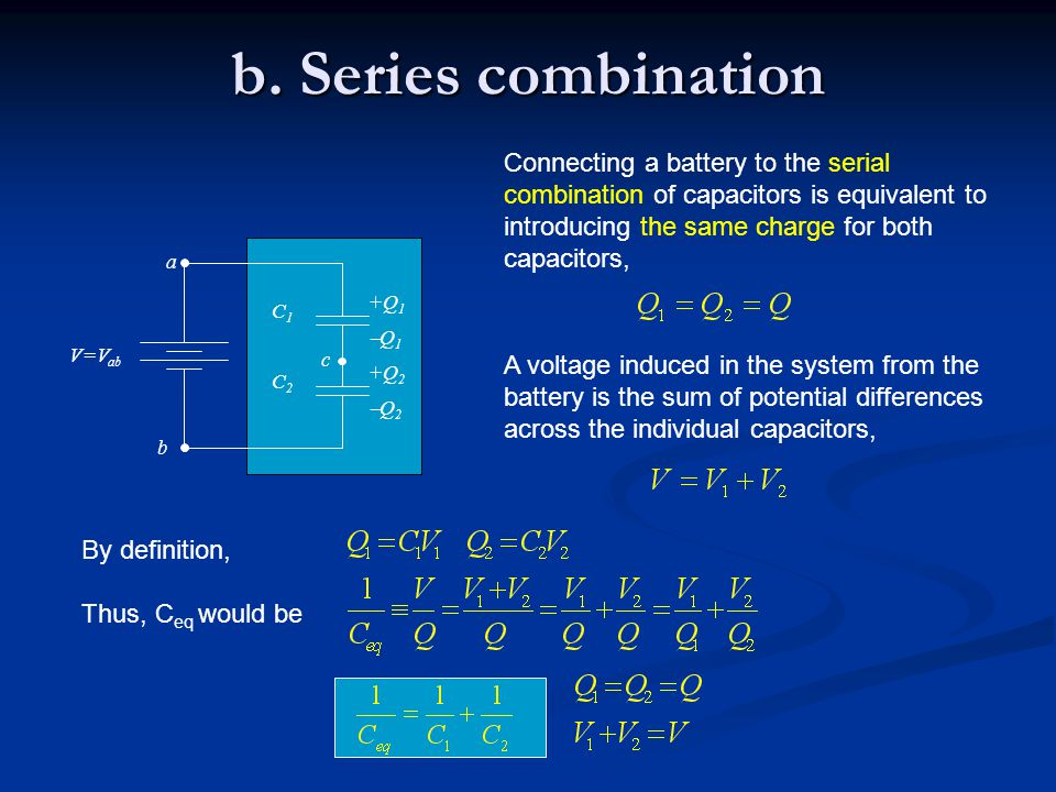 b. Series combination Connecting a battery to the serial combination of capacitors is equivalent to introducing the same charge for both capacitors,