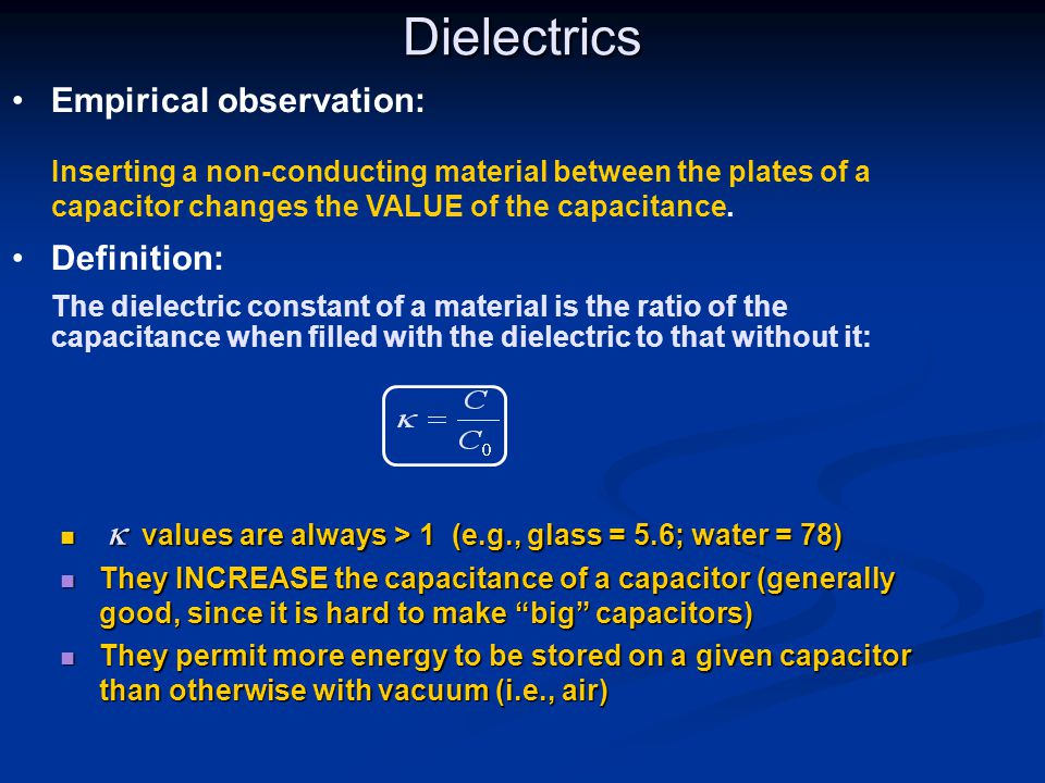 Dielectrics Empirical observation: Inserting a non-conducting material between the plates of a capacitor changes the VALUE of the capacitance.