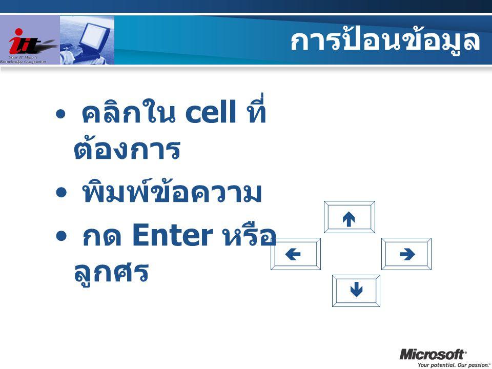 การป้อนข้อมูล พิมพ์ข้อความ กด Enter หรือลูกศร คลิกใน cell ที่ต้องการ 