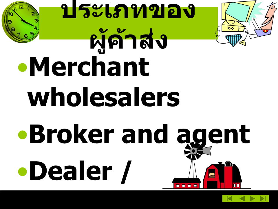ประเภทของผู้ค้าส่ง Merchant wholesalers Broker and agent Dealer / Distributor