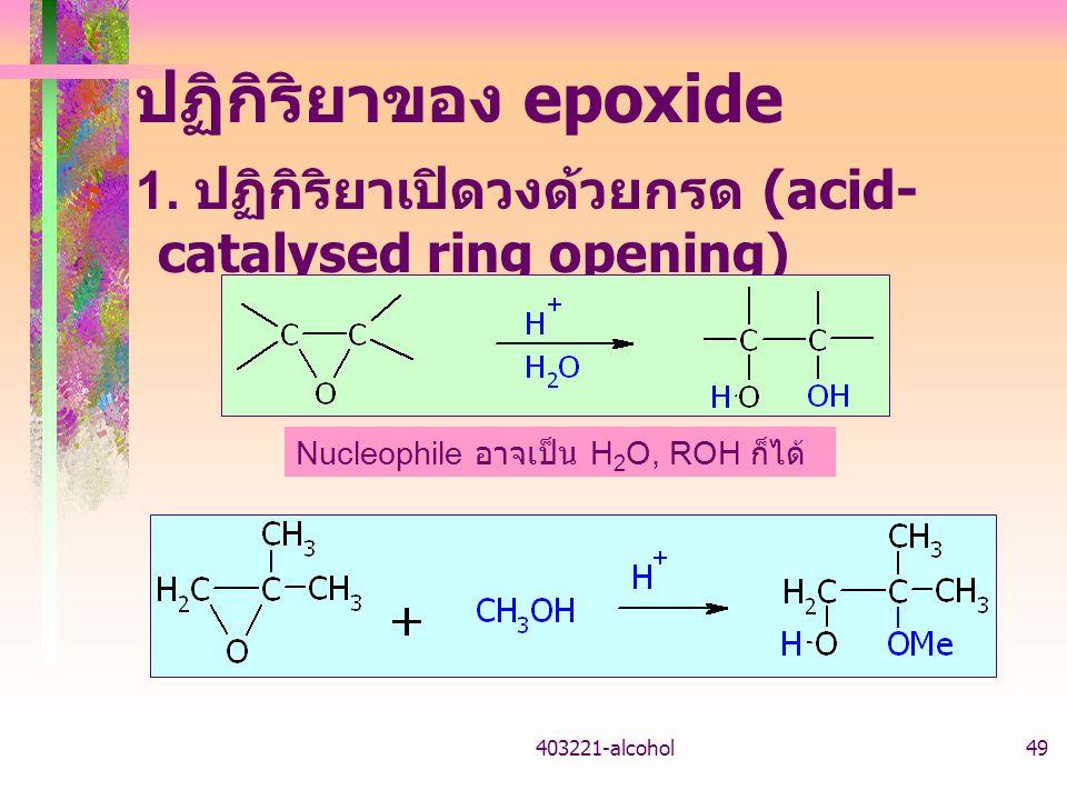ปฏิกิริยาของ epoxide 1. ปฏิกิริยาเปิดวงด้วยกรด (acid-catalysed ring opening) Nucleophile อาจเป็น H2O, ROH ก็ได้