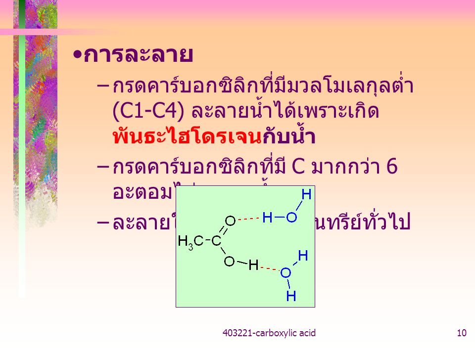 การละลาย กรดคาร์บอกซิลิกที่มีมวลโมเลกุลต่ำ (C1-C4) ละลายน้ำได้เพราะเกิดพันธะไฮโดรเจนกับน้ำ. กรดคาร์บอกซิลิกที่มี C มากกว่า 6 อะตอมไม่ละลายน้ำ.