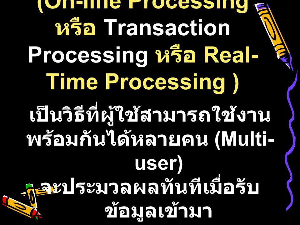 2) การประมวลผลแบบออนไลน์ (On-line Processing หรือ Transaction Processing หรือ Real-Time Processing )