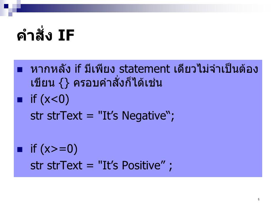 คำสั่ง IF หากหลัง if มีเพียง statement เดียวไม่จำเป็นต้องเขียน {} ครอบคำสั่งก็ได้เช่น. if (x<0) str strText = It's Negative ;