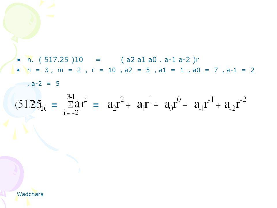 ก. ( 517.25 )10 = ( a2 a1 a0 . a-1 a-2 )r n = 3 , m = 2 , r = 10 , a2 = 5 , a1 = 1 , a0 = 7 , a-1 = 2 , a-2 = 5.