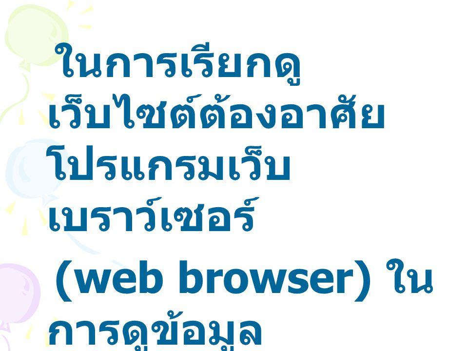 ในการเรียกดูเว็บไซต์ต้องอาศัยโปรแกรมเว็บเบราว์เซอร์