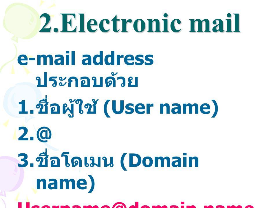 2.Electronic mail e-mail address ประกอบด้วย ชื่อผู้ใช้ (User name) @