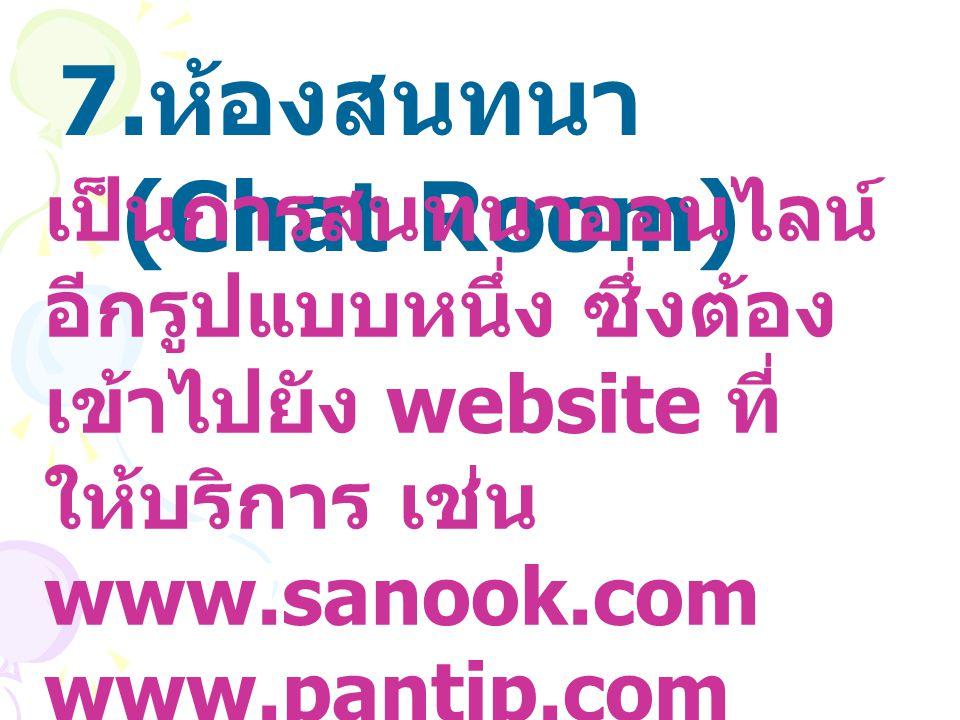 ห้องสนทนา (Chat Room) เป็นการสนทนาออนไลน์อีกรูปแบบหนึ่ง ซึ่งต้องเข้าไปยัง website ที่ให้บริการ เช่น www.sanook.com.
