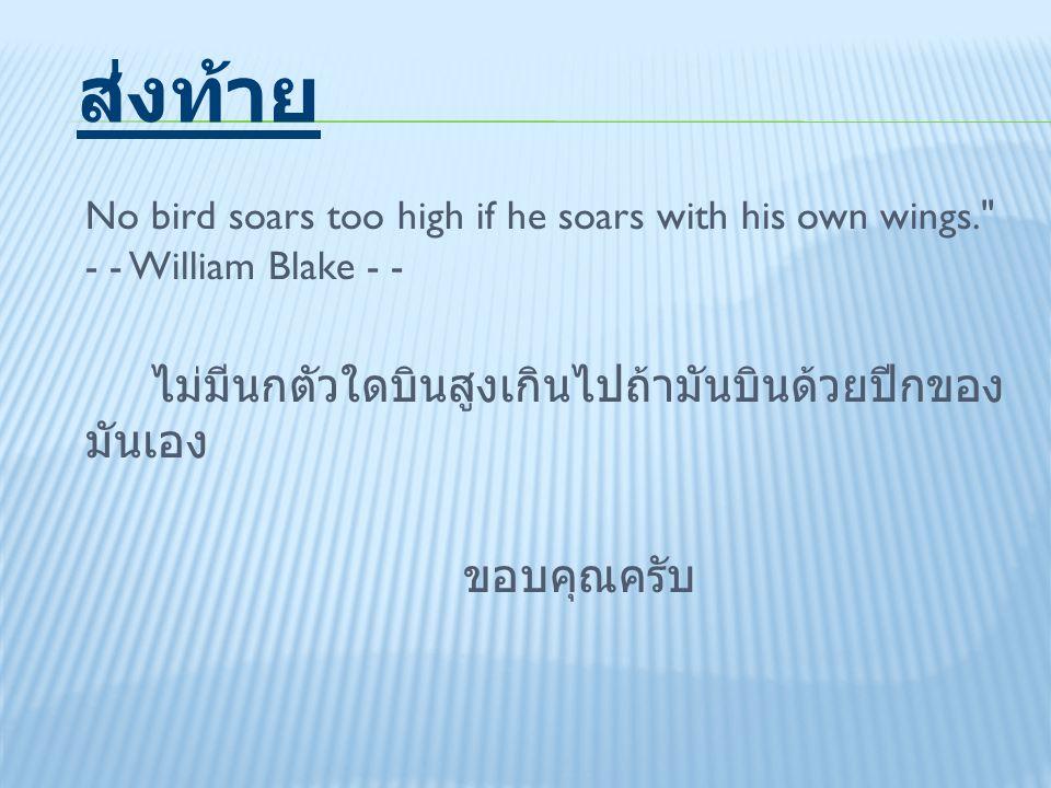 ส่งท้าย No bird soars too high if he soars with his own wings. - - William Blake - - ไม่มีนกตัวใดบินสูงเกินไปถ้ามันบินด้วยปีกของมันเอง ขอบคุณครับ