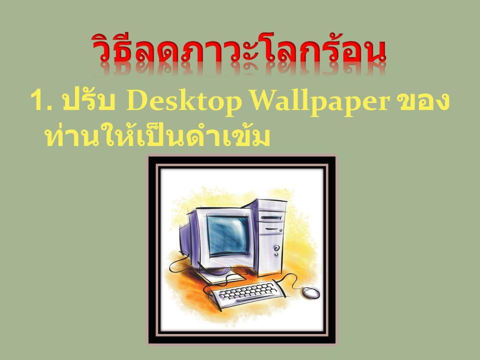 วิธีลดภาวะโลกร้อน 1. ปรับ Desktop Wallpaper ของท่าน ให้เป็นดำเข้ม
