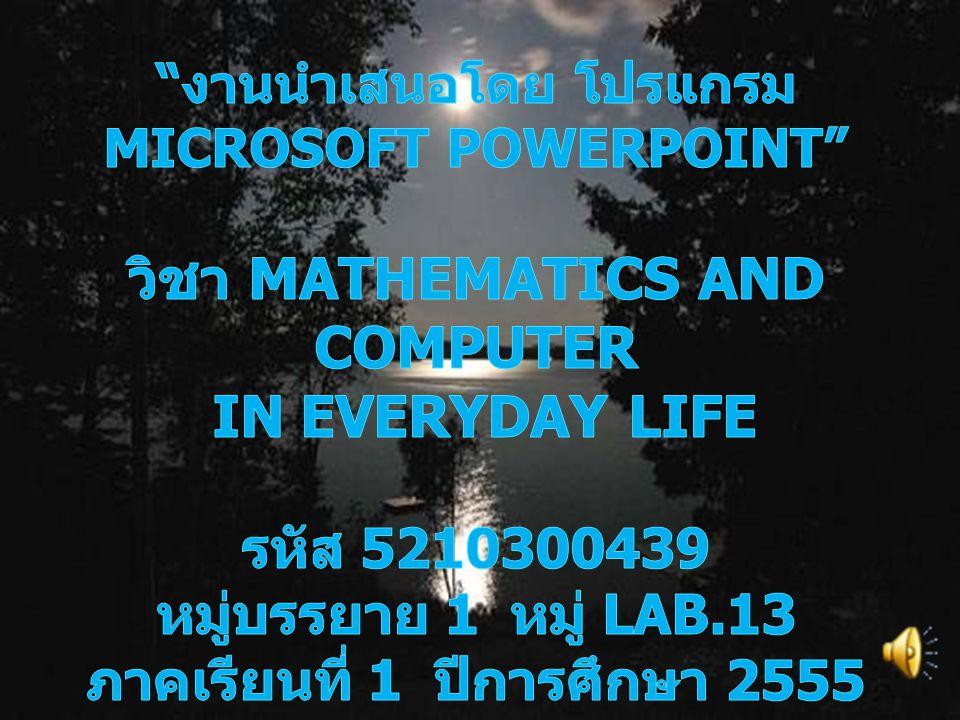 งานนำเสนอโดย โปรแกรม Microsoft PowerPoint วิชา Mathematics and Computer in Everyday Life รหัส 5210300439 หมู่บรรยาย 1 หมู่ LAB.13 ภาคเรียนที่ 1 ปีการศึกษา 2555