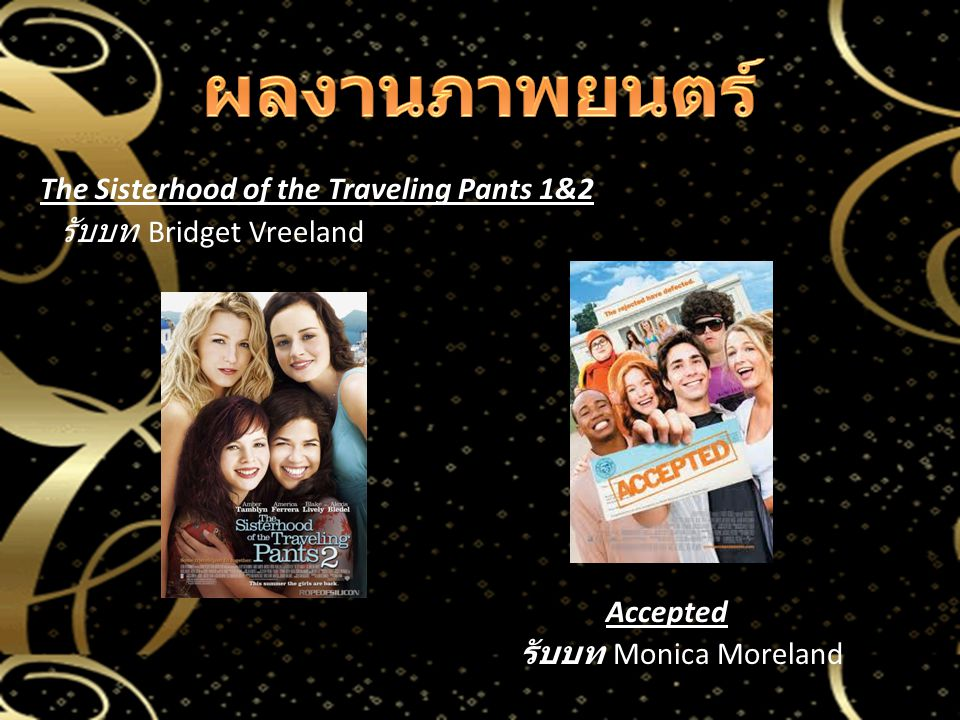 ผลงานภาพยนตร์ The Sisterhood of the Traveling Pants 1&2 รับบท Bridget Vreeland Accepted รับบท Monica Moreland