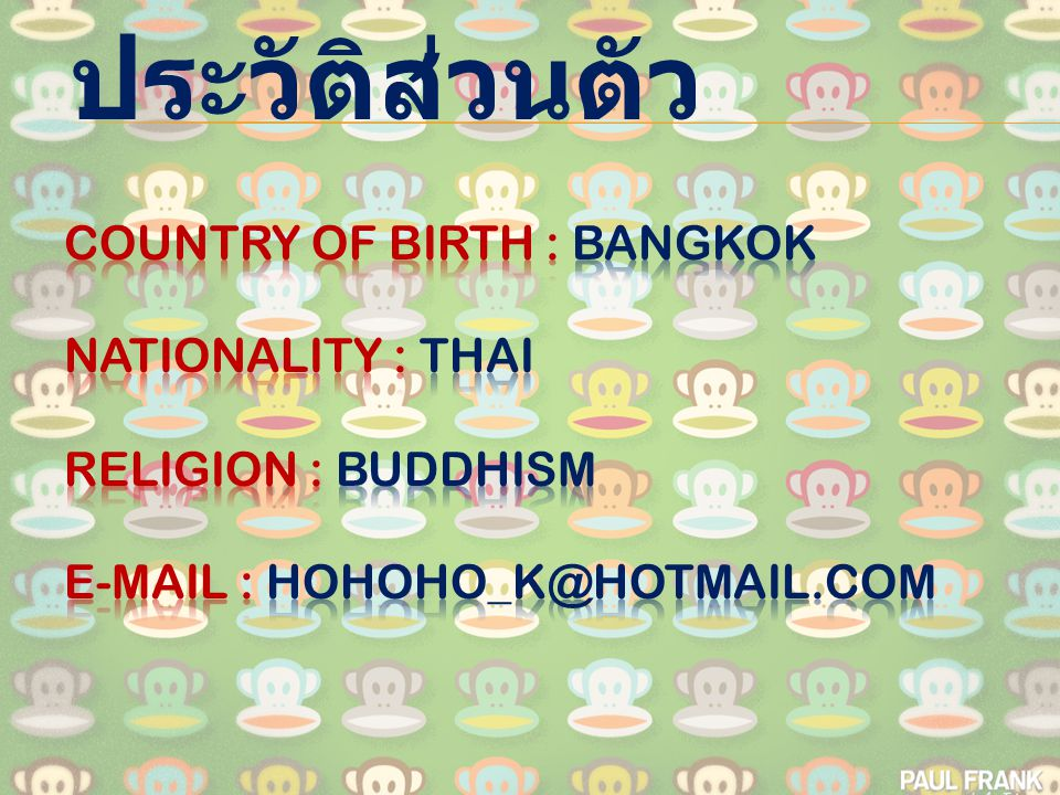 ประวัติส่วนตัว Country of birth : Bangkok Nationality : Thai Religion : Buddhism E-mail : hohoho_k@hotmail.com.