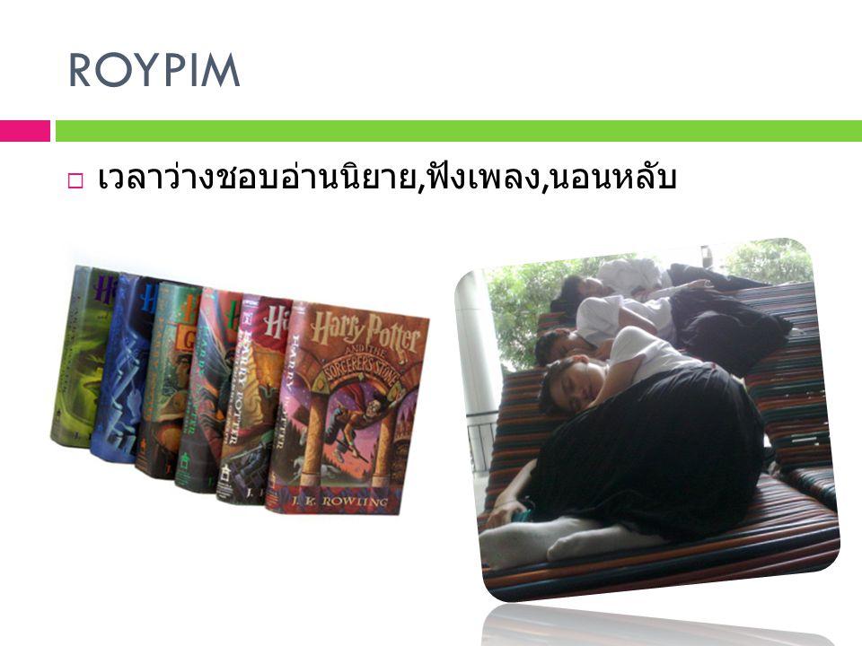 ROYPIM เวลาว่างชอบอ่านนิยาย,ฟังเพลง,นอนหลับ