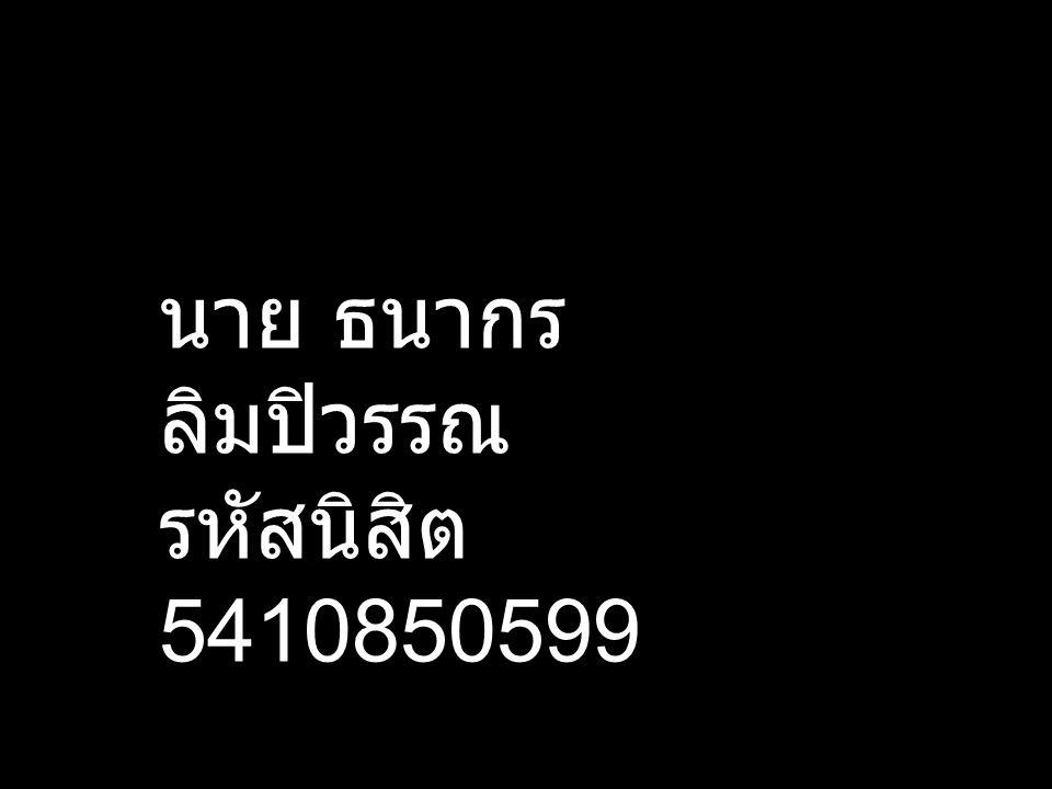 นาย ธนากร ลิมปิวรรณ รหัสนิสิต 5410850599