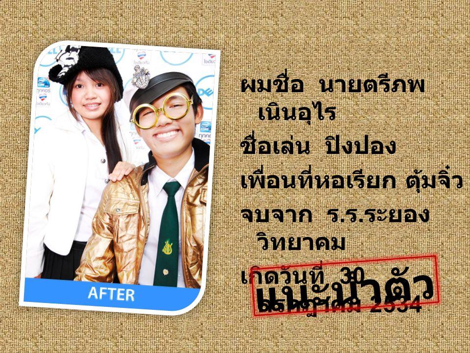 ผมชื่อ นายตรีภพ เนินอุไร ชื่อเล่น ปิงปอง เพื่อนที่หอเรียก ตุ้มจิ๋ว จบจาก ร.ร.ระยองวิทยาคม เกิดวันที่ 30 กรกฎาคม 2534