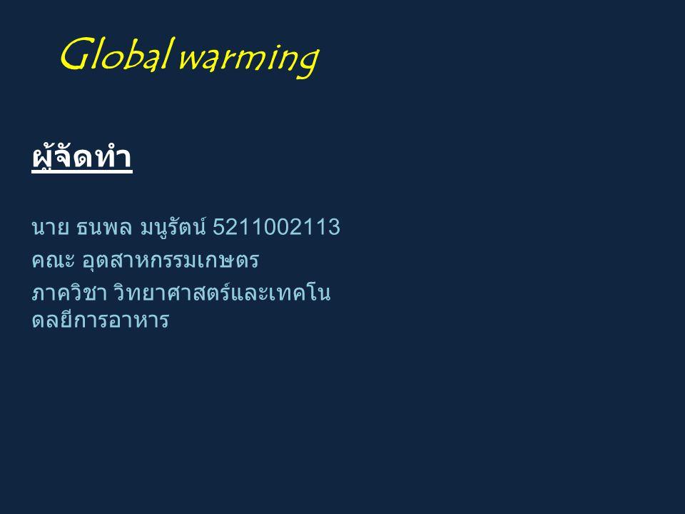 Global warming ผู้จัดทำ นาย ธนพล มนูรัตน์ 5211002113
