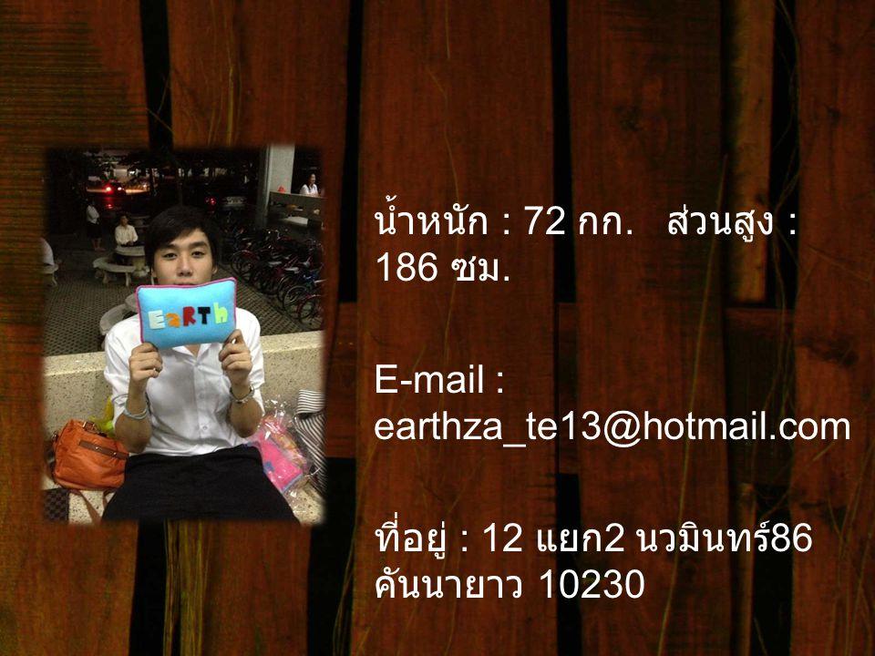 น้ำหนัก : 72 กก. ส่วนสูง : 186 ซม. E-mail : earthza_te13@hotmail
