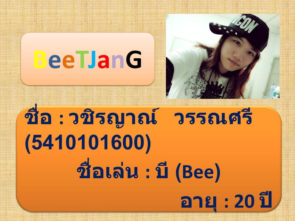 BeeTJanG ชื่อ : วชิรญาณ์ วรรณศรี (5410101600) ชื่อเล่น : บี (Bee)