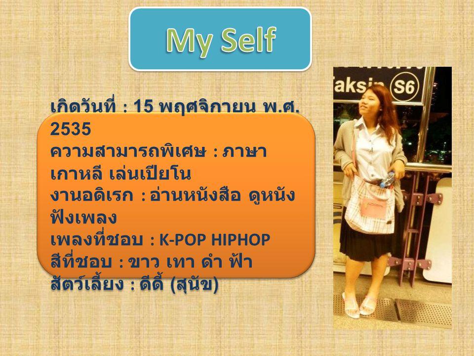 My Self เกิดวันที่ : 15 พฤศจิกายน พ.ศ. 2535