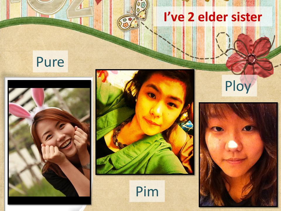 I've 2 elder sister Pure Ploy Pim
