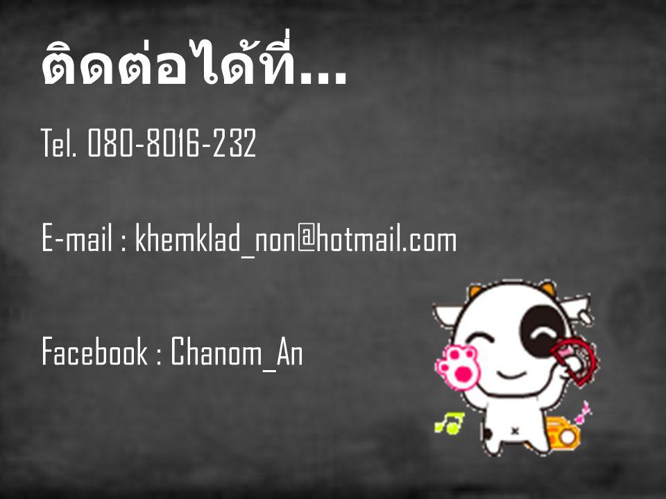 ติดต่อได้ที่... Tel. 080-8016-232 E-mail : khemklad_non@hotmail.com
