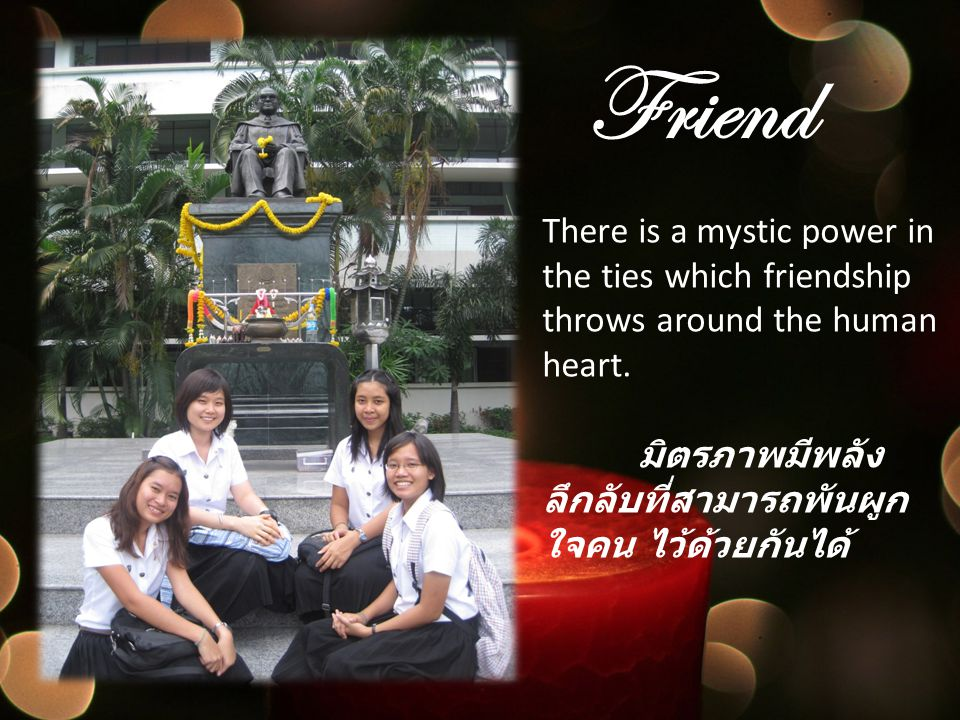 Friend There is a mystic power in the ties which friendship throws around the human heart. มิตรภาพมีพลังลึกลับที่สามารถพันผูกใจคน ไว้ด้วยกันได้