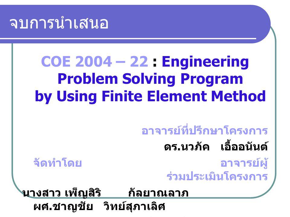 จบการนำเสนอ COE 2004 – 22 : Engineering Problem Solving Program by Using Finite Element Method. อาจารย์ที่ปรึกษาโครงการ.