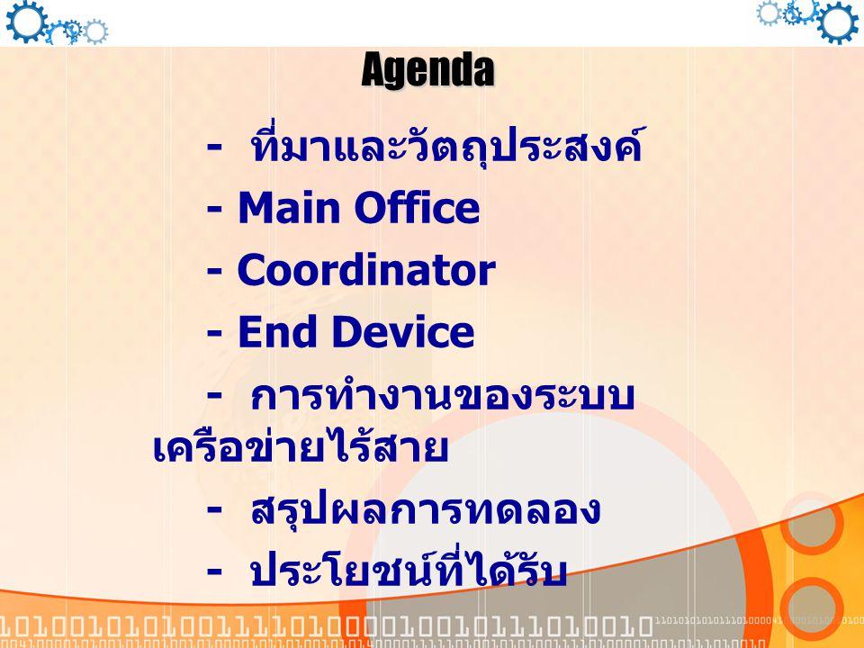 Agenda - ที่มาและวัตถุประสงค์ - Main Office. - Coordinator. - End Device. - การทำงานของระบบเครือข่ายไร้สาย.