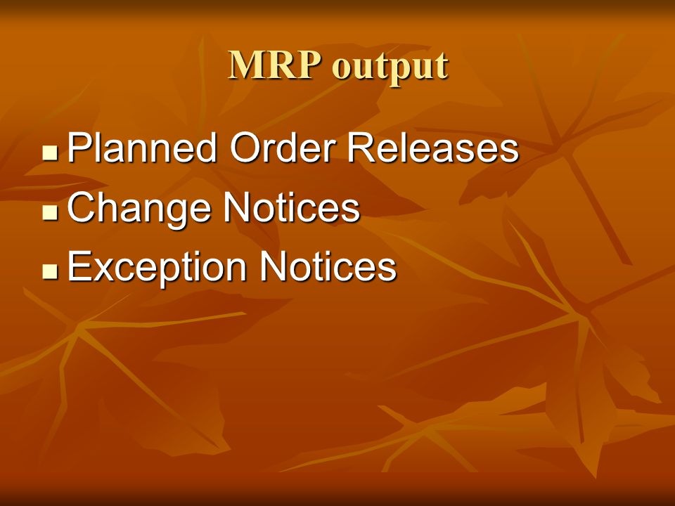MRP output Planned Order Releases Change Notices Exception Notices
