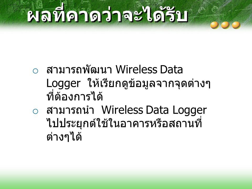 ผลที่คาดว่าจะได้รับ สามารถพัฒนา Wireless Data Logger ให้เรียกดูข้อมูลจากจุดต่างๆที่ต้องการได้