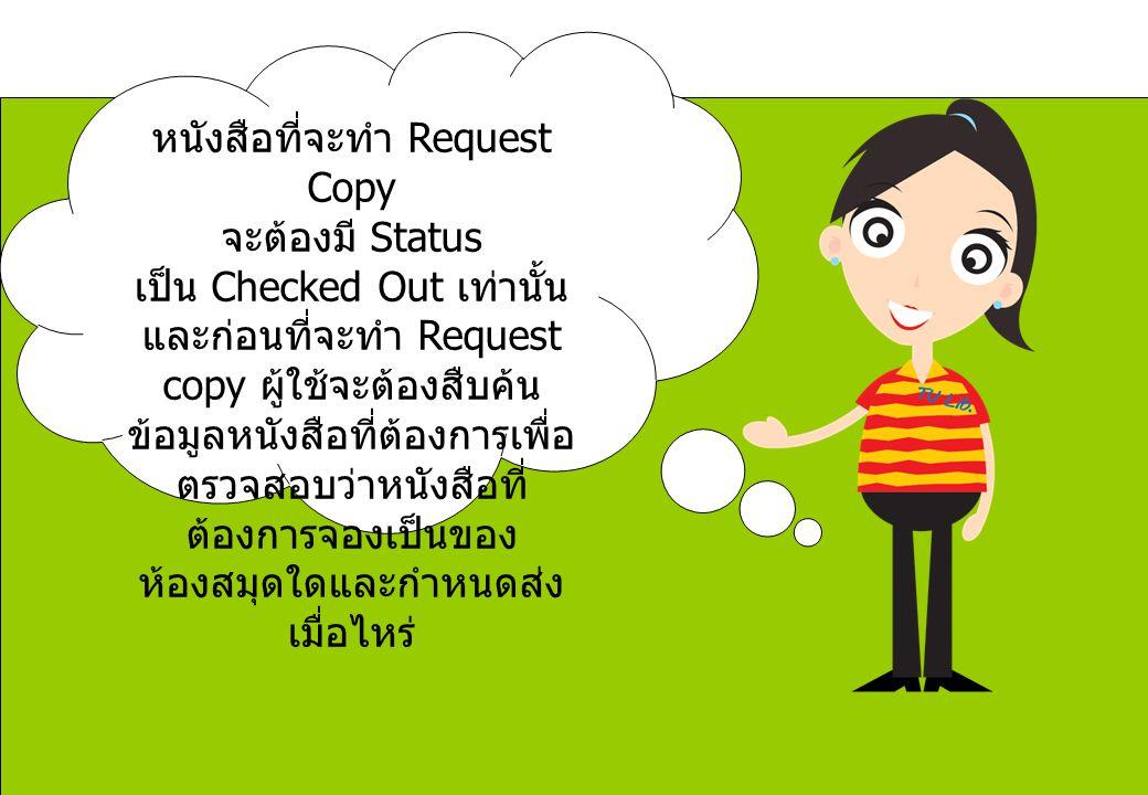 หนังสือที่จะทำ Request Copy จะต้องมี Status เป็น Checked Out เท่านั้น และก่อนที่จะทำ Request copy ผู้ใช้จะต้องสืบค้นข้อมูลหนังสือที่ต้องการเพื่อตรวจสอบว่าหนังสือที่ต้องการจองเป็นของห้องสมุดใดและกำหนดส่งเมื่อไหร่
