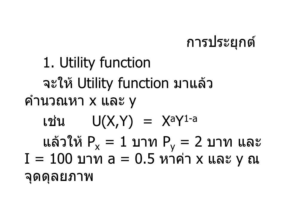 การประยุกต์ 1. Utility function. จะให้ Utility function มาแล้วคำนวณหา x และ y. เช่น U(X,Y) = XaY1-a.