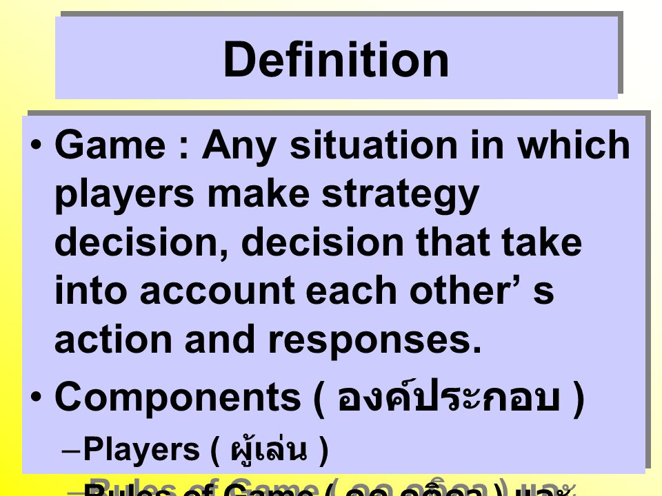 Definition Game : Any situation in which players make strategy decision, decision that take into account each other' s action and responses.