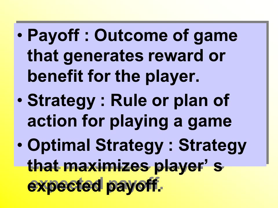 Payoff : Outcome of game that generates reward or benefit for the player.