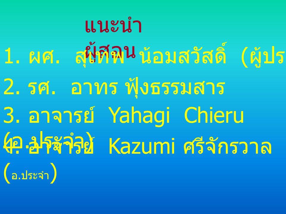 แนะนำผู้สอน 1. ผศ. สุเทพ น้อมสวัสดิ์ (ผู้ประสานงาน) 2. รศ. อาทร ฟุ้งธรรมสาร. 3. อาจารย์ Yahagi Chieru (อ.ประจำ)