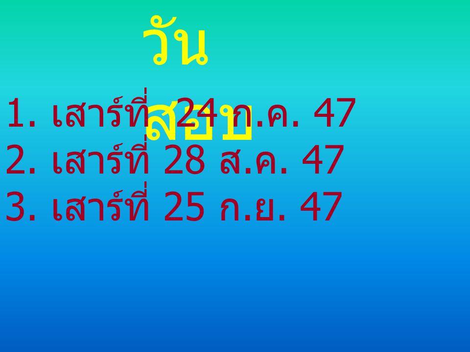 วันสอบ 1. เสาร์ที่ 24 ก.ค. 47 2. เสาร์ที่ 28 ส.ค. 47