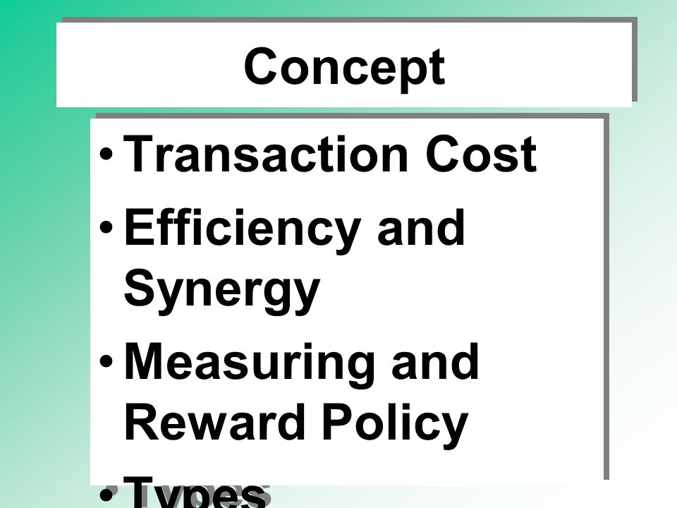 Concept Transaction Cost Efficiency and Synergy Measuring and Reward Policy Types Objective of Firm