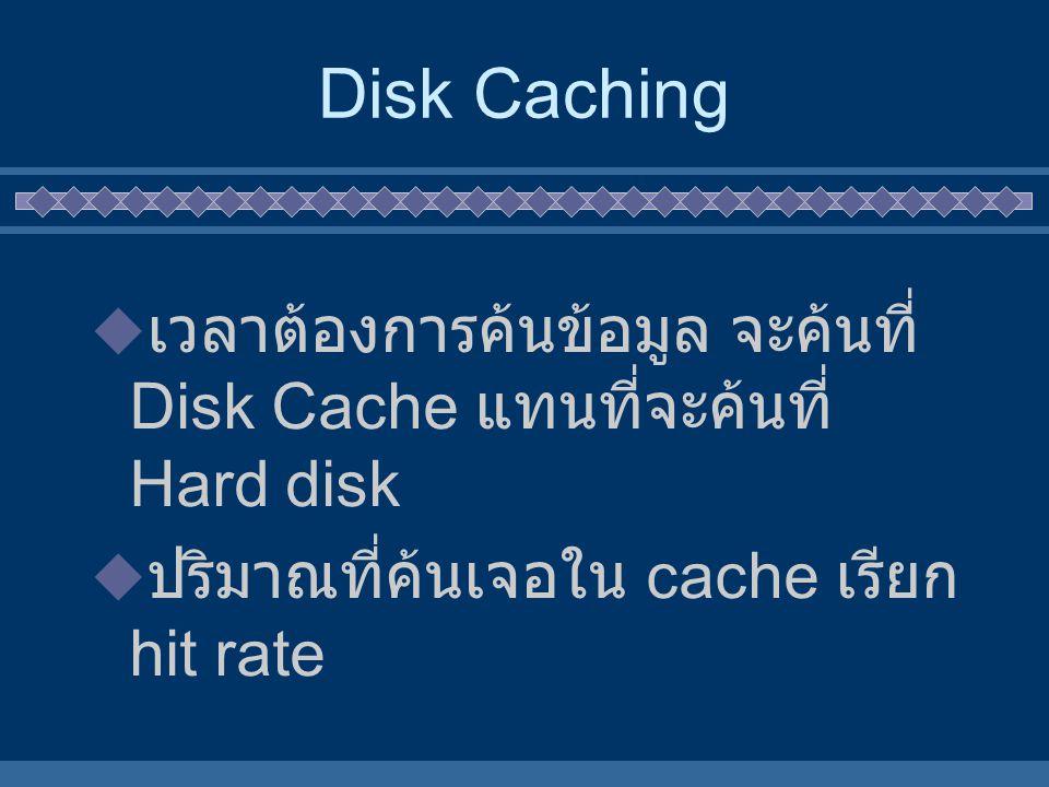 Disk Caching เวลาต้องการค้นข้อมูล จะค้นที่ Disk Cache แทนที่จะค้นที่ Hard disk.