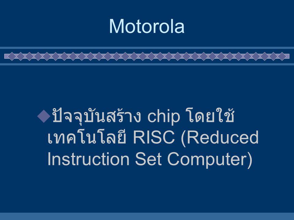 Motorola ปัจจุบันสร้าง chip โดยใช้เทคโนโลยี RISC (Reduced Instruction Set Computer)