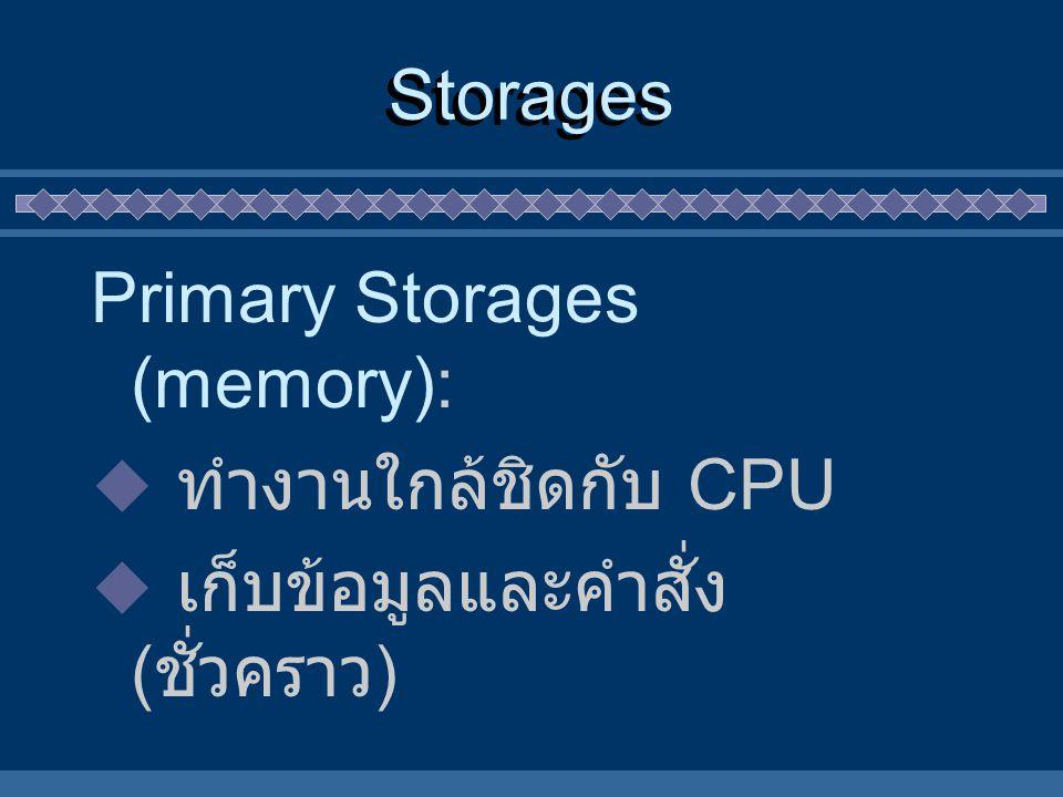 Storages Primary Storages (memory): ทำงานใกล้ชิดกับ CPU เก็บข้อมูลและคำสั่ง (ชั่วคราว)