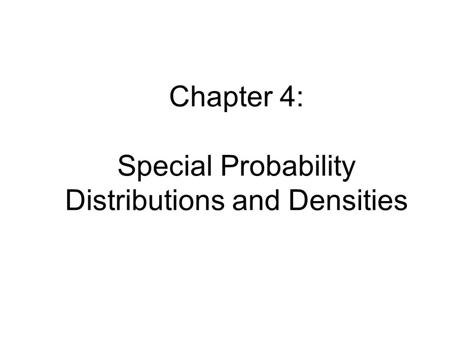 Chapter 4: Special Probability Distributions and Densities