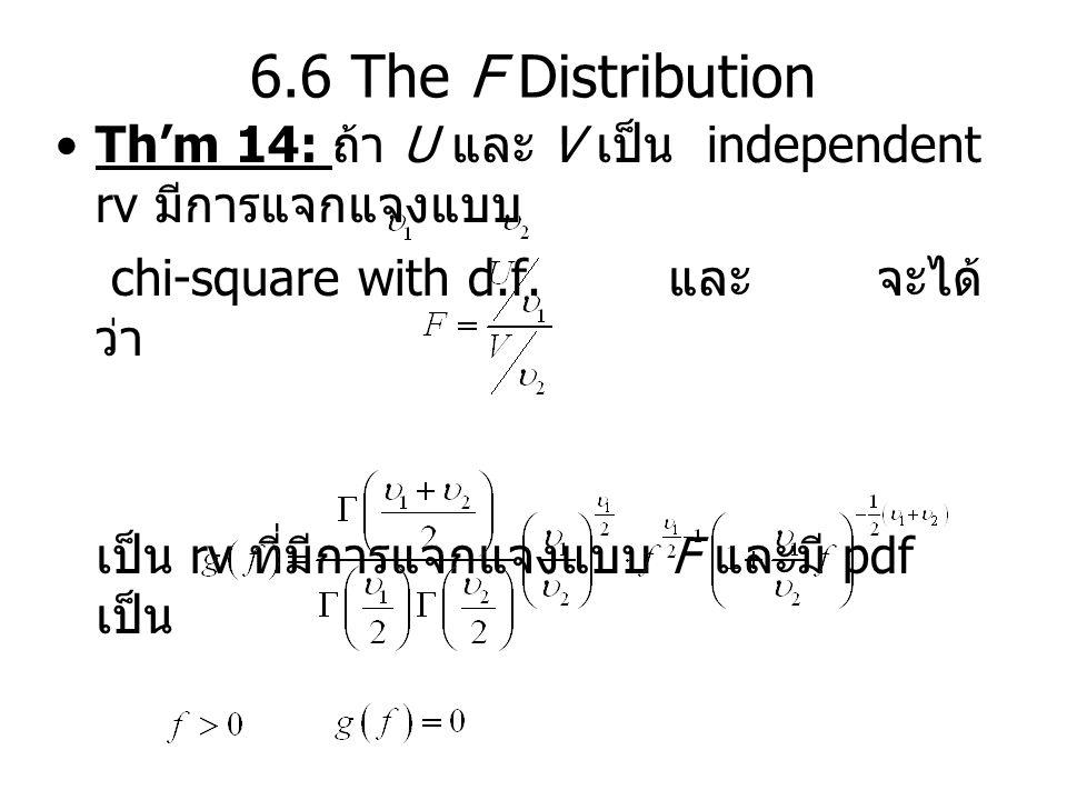 6.6 The F Distribution Th'm 14: ถ้า U และ V เป็น independent rv มีการแจกแจงแบบ. chi-square with d.f. และ จะได้ว่า.