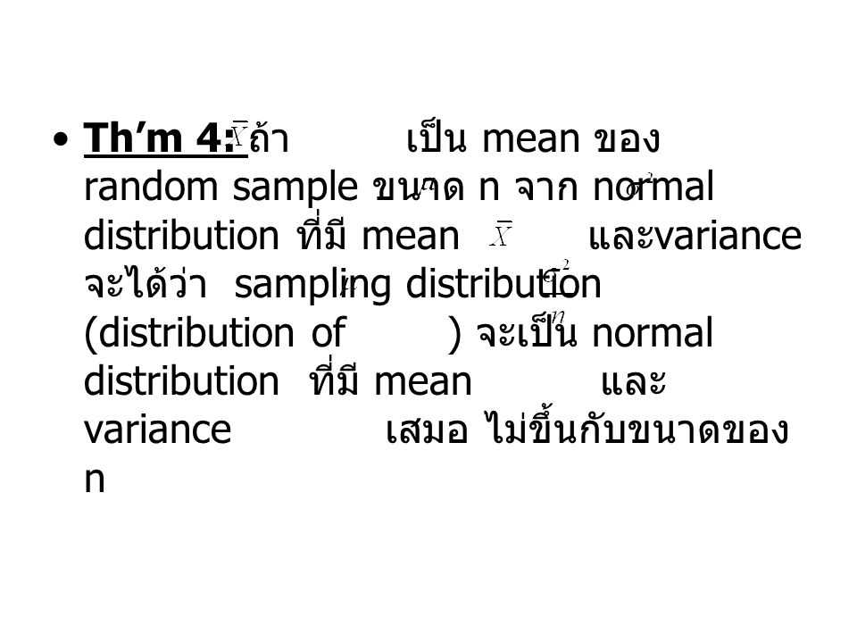 Th'm 4: ถ้า เป็น mean ของ random sample ขนาด n จาก normal distribution ที่มี mean และvariance จะได้ว่า sampling distribution (distribution of ) จะเป็น normal distribution ที่มี mean และvariance เสมอ ไม่ขึ้นกับขนาดของ n